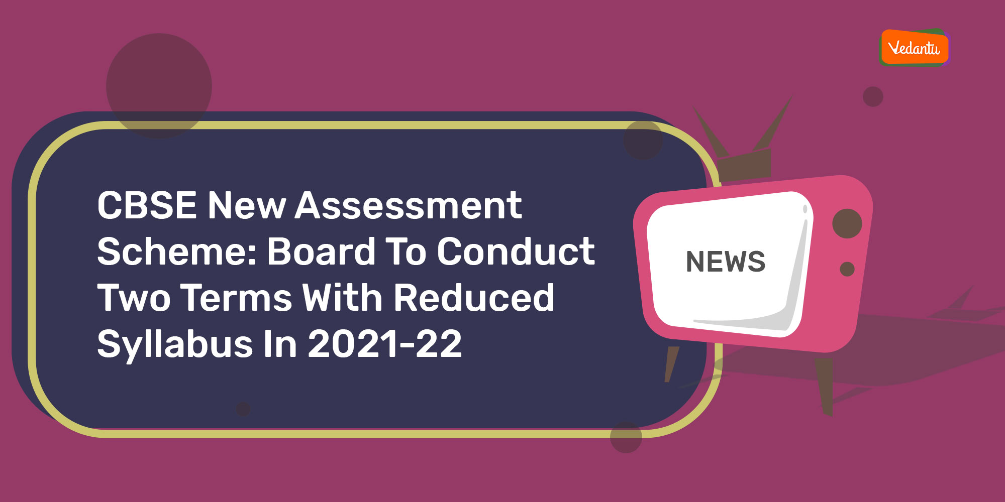 CBSE New Assessment Scheme: Board to Conduct Two Terms with Reduced Syllabus in 2021-22