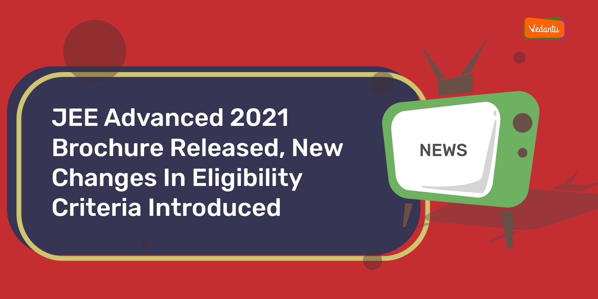 JEE Advanced 2021 Brochure Released, New Changes In Eligibility Criteria Introduced